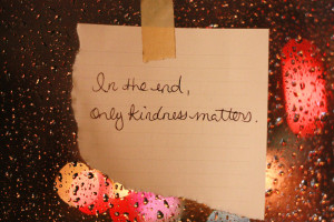 Piece of paper taped up, saying, In the end, only kindness matters.